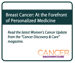 "Breast Cancer: At the Forefront of Personalized Medicine. Read the latest Women's Cancer Update from the ""Cancer Discovery and Care"" magazine."